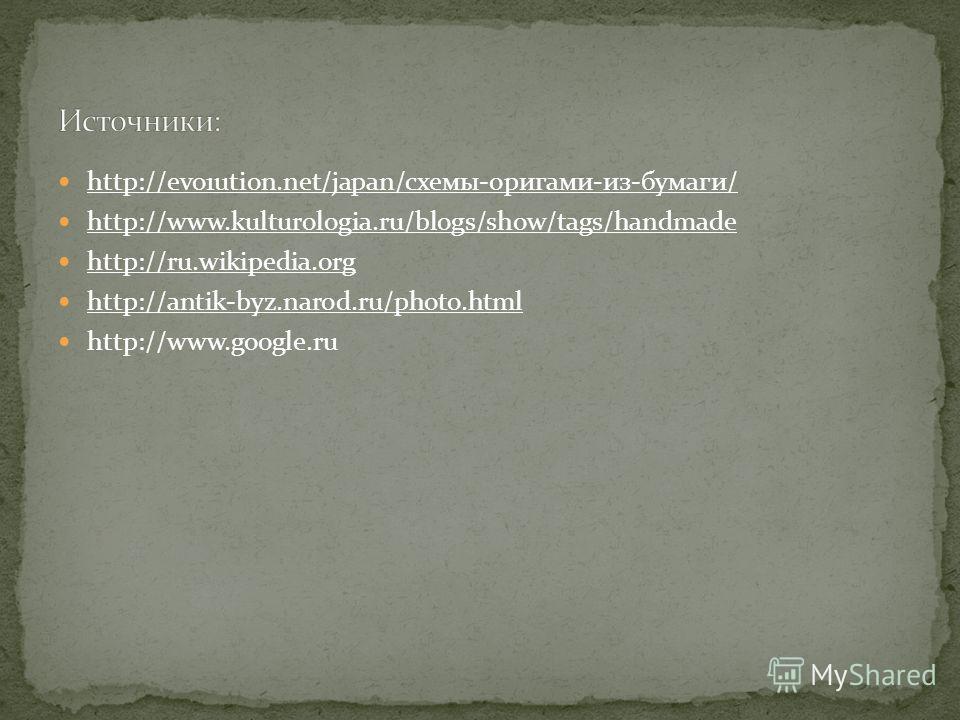 http://evo1ution.net/japan/схемы-оригами-из-бумаги/ http://www.kulturologia.ru/blogs/show/tags/handmade http://ru.wikipedia.org http://antik-byz.narod.ru/photo.html http://www.google.ru