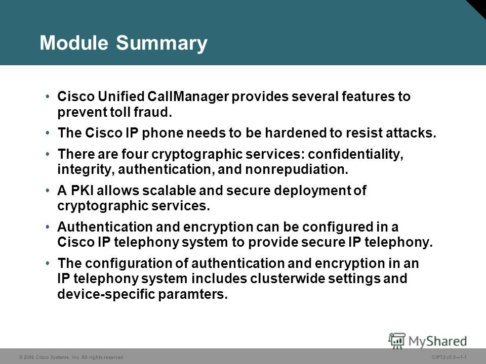 © 2006 Cisco Systems, Inc. All rights reserved.CIPT2 v5.01-1 Module Summary Cisco Unified CallManager provides several features to prevent toll fraud. The Cisco IP phone needs to be hardened to resist attacks. There are four cryptographic services: c