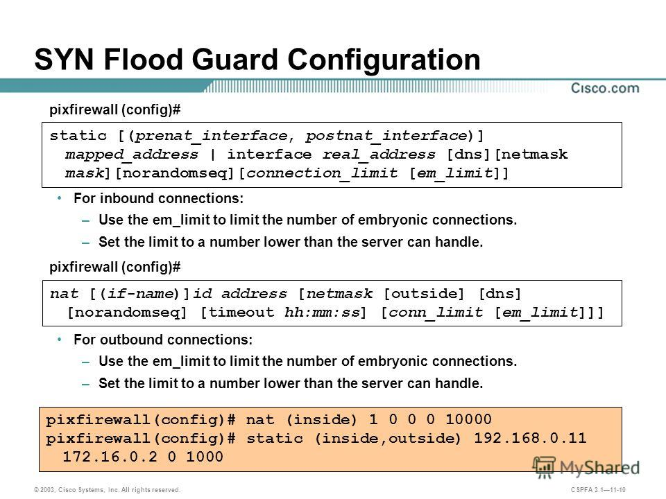 © 2003, Cisco Systems, Inc. All rights reserved. CSPFA 3.111-10 SYN Flood Guard Configuration For inbound connections: –Use the em_limit to limit the number of embryonic connections. –Set the limit to a number lower than the server can handle. For ou