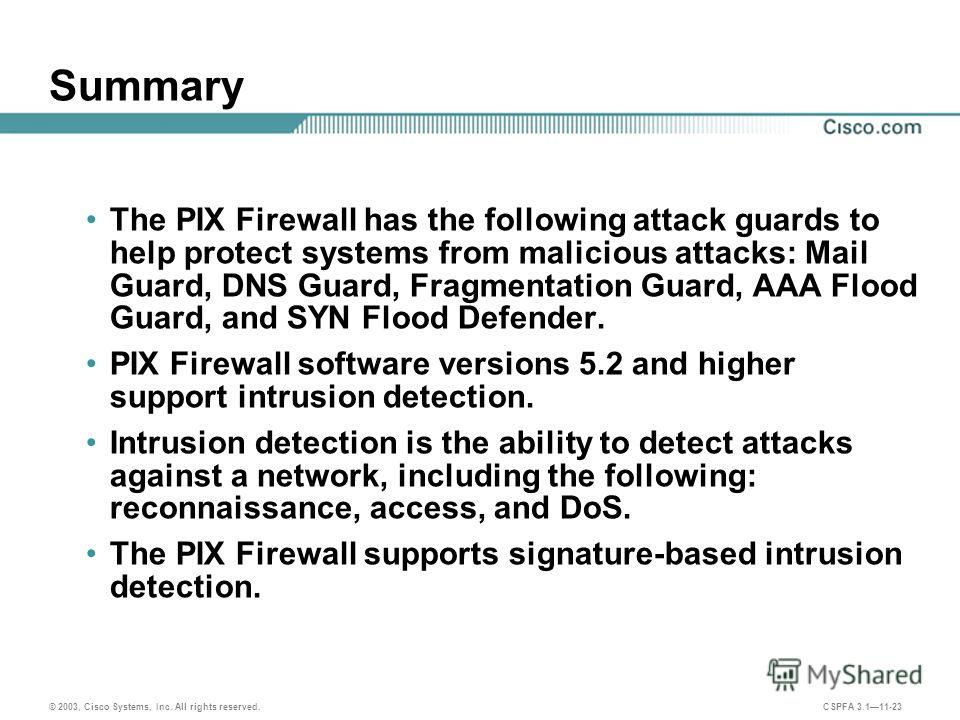 © 2003, Cisco Systems, Inc. All rights reserved. CSPFA 3.111-23 Summary The PIX Firewall has the following attack guards to help protect systems from malicious attacks: Mail Guard, DNS Guard, Fragmentation Guard, AAA Flood Guard, and SYN Flood Defend
