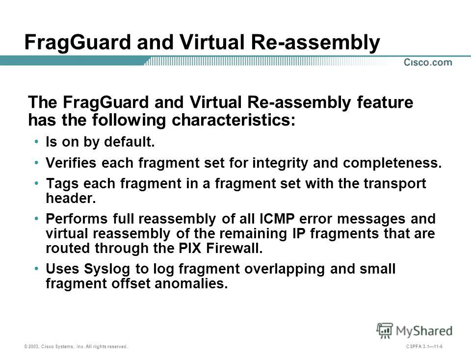 © 2003, Cisco Systems, Inc. All rights reserved. CSPFA 3.111-6 FragGuard and Virtual Re-assembly The FragGuard and Virtual Re-assembly feature has the following characteristics: Is on by default. Verifies each fragment set for integrity and completen