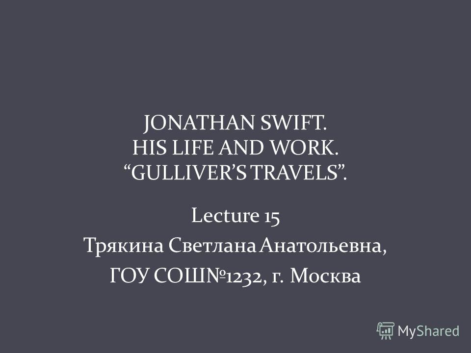 JONATHAN SWIFT. HIS LIFE AND WORK. GULLIVERS TRAVELS. Lecture 15 Трякина Светлана Анатольевна, ГОУ СОШ1232, г. Москва
