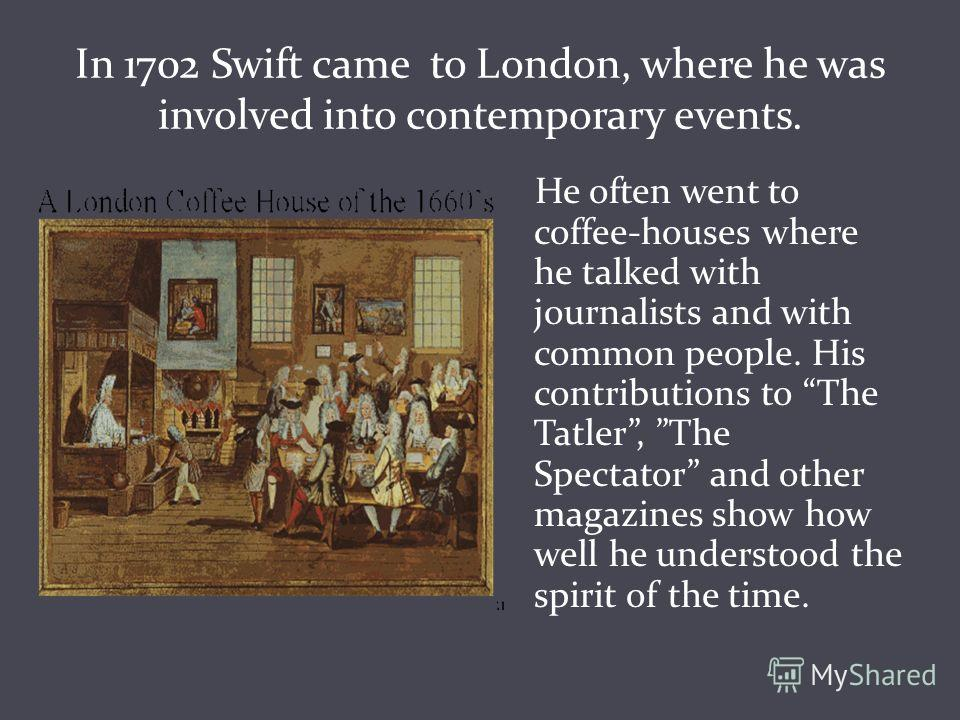 In 1702 Swift came to London, where he was involved into contemporary events. He often went to coffee-houses where he talked with journalists and with common people. His contributions to The Tatler, The Spectator and other magazines show how well he