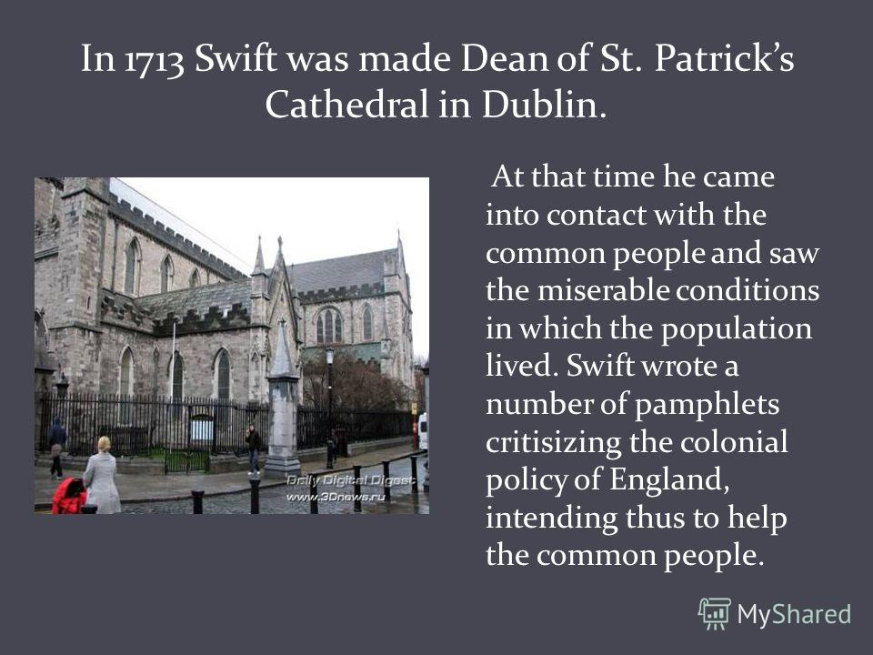 In 1713 Swift was made Dean of St. Patricks Cathedral in Dublin. At that time he came into contact with the common people and saw the miserable conditions in which the population lived. Swift wrote a number of pamphlets critisizing the colonial polic