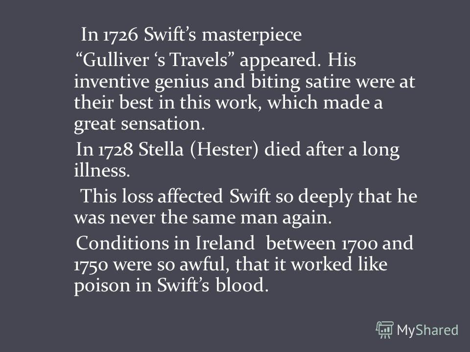 In 1726 Swifts masterpiece Gulliver s Travels appeared. His inventive genius and biting satire were at their best in this work, which made a great sensation. In 1728 Stella (Hester) died after a long illness. This loss affected Swift so deeply that h