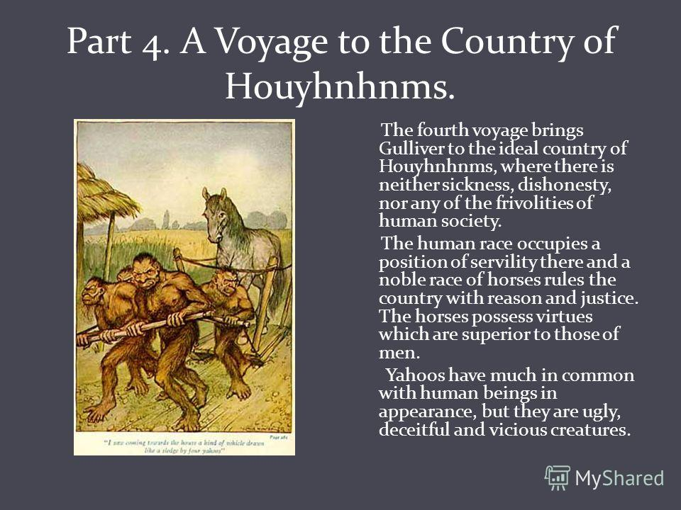 Part 4. A Voyage to the Country of Houyhnhnms. The fourth voyage brings Gulliver to the ideal country of Houyhnhnms, where there is neither sickness, dishonesty, nor any of the frivolities of human society. The human race occupies a position of servi
