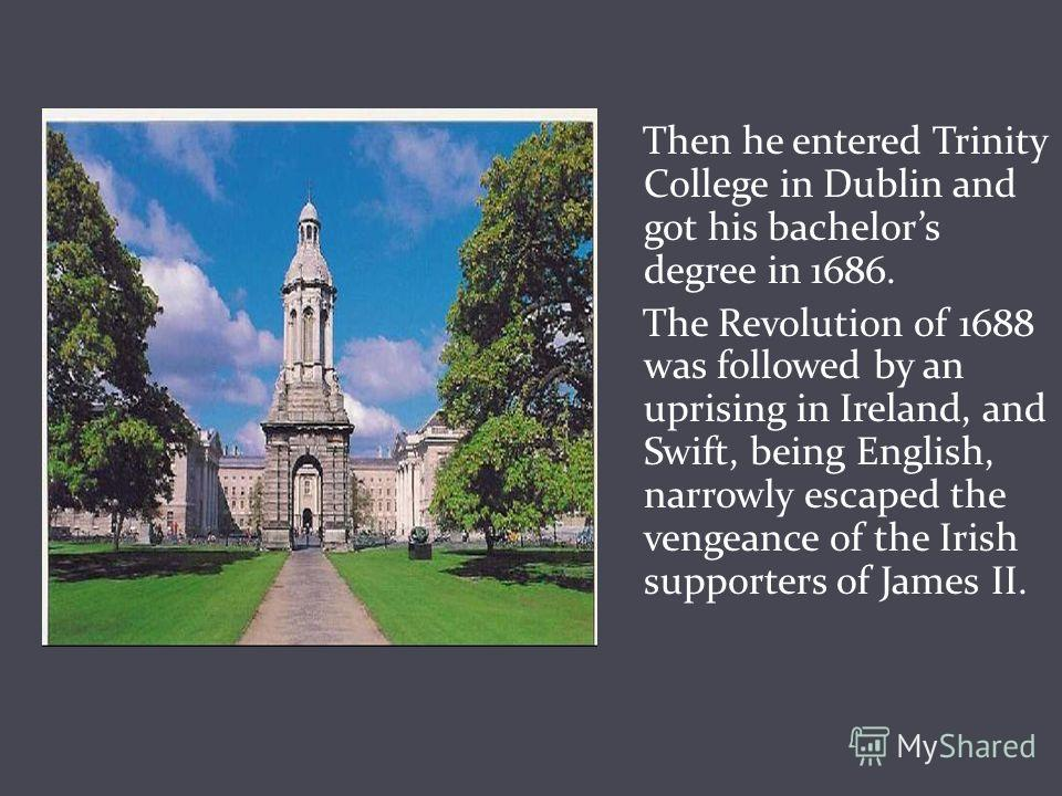 Then he entered Trinity College in Dublin and got his bachelors degree in 1686. The Revolution of 1688 was followed by an uprising in Ireland, and Swift, being English, narrowly escaped the vengeance of the Irish supporters of James II.