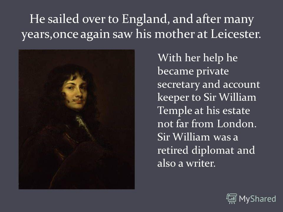 He sailed over to England, and after many years,once again saw his mother at Leicester. With her help he became private secretary and account keeper to Sir William Temple at his estate not far from London. Sir William was a retired diplomat and also