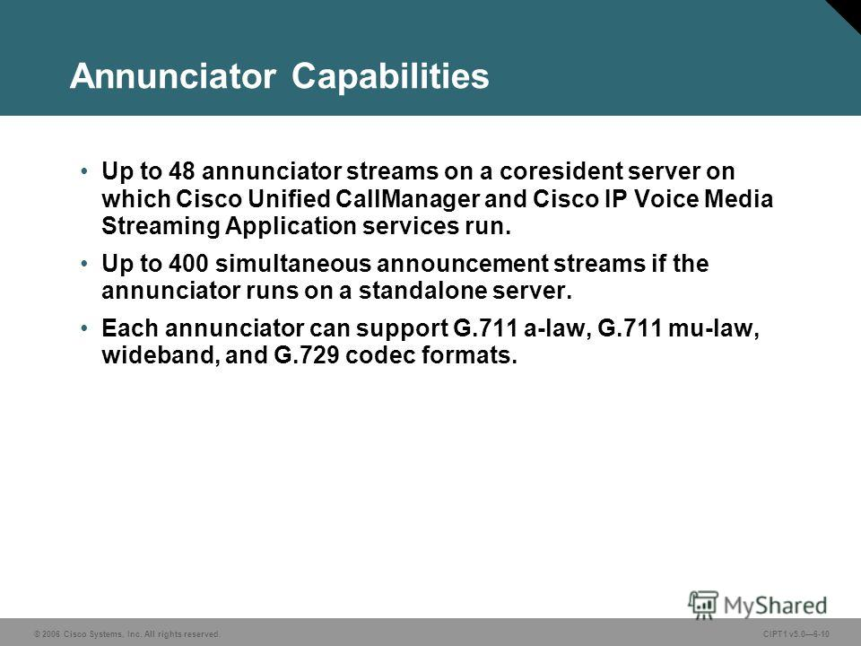© 2006 Cisco Systems, Inc. All rights reserved. CIPT1 v5.06-10 Annunciator Capabilities Up to 48 annunciator streams on a coresident server on which Cisco Unified CallManager and Cisco IP Voice Media Streaming Application services run. Up to 400 simu