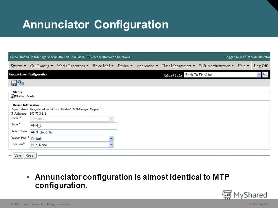 © 2006 Cisco Systems, Inc. All rights reserved. CIPT1 v5.06-11 Annunciator Configuration Annunciator configuration is almost identical to MTP configuration.