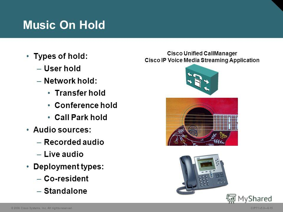 © 2006 Cisco Systems, Inc. All rights reserved. CIPT1 v5.06-15 Music On Hold Cisco Unified CallManager Cisco IP Voice Media Streaming Application Types of hold: –User hold –Network hold: Transfer hold Conference hold Call Park hold Audio sources: –Re