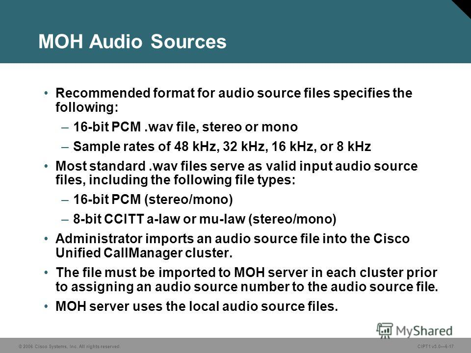 © 2006 Cisco Systems, Inc. All rights reserved. CIPT1 v5.06-17 MOH Audio Sources Recommended format for audio source files specifies the following: –16-bit PCM.wav file, stereo or mono –Sample rates of 48 kHz, 32 kHz, 16 kHz, or 8 kHz Most standard.w