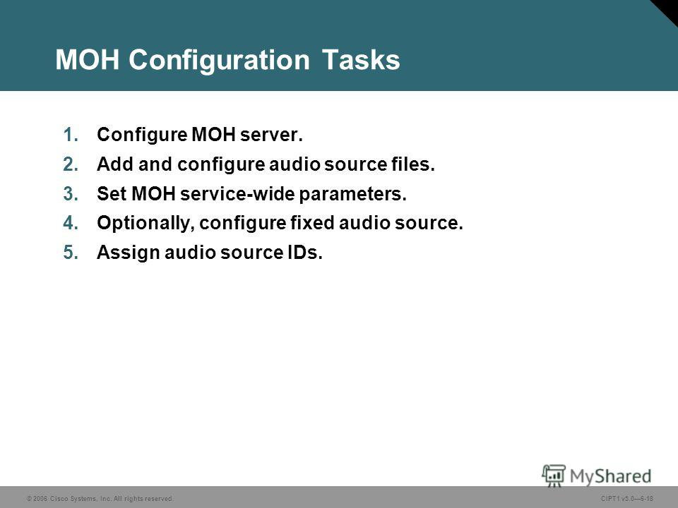 © 2006 Cisco Systems, Inc. All rights reserved. CIPT1 v5.06-18 MOH Configuration Tasks 1. Configure MOH server. 2. Add and configure audio source files. 3. Set MOH service-wide parameters. 4.Optionally, configure fixed audio source. 5. Assign audio s
