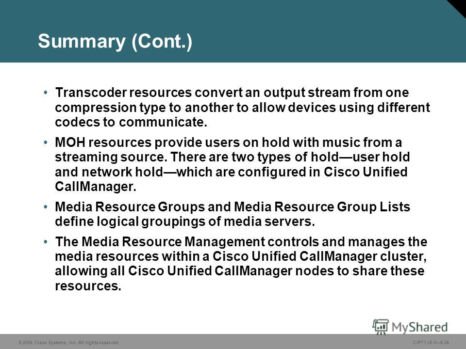 © 2006 Cisco Systems, Inc. All rights reserved. CIPT1 v5.06-36 Summary (Cont.) Transcoder resources convert an output stream from one compression type to another to allow devices using different codecs to communicate. MOH resources provide users on h