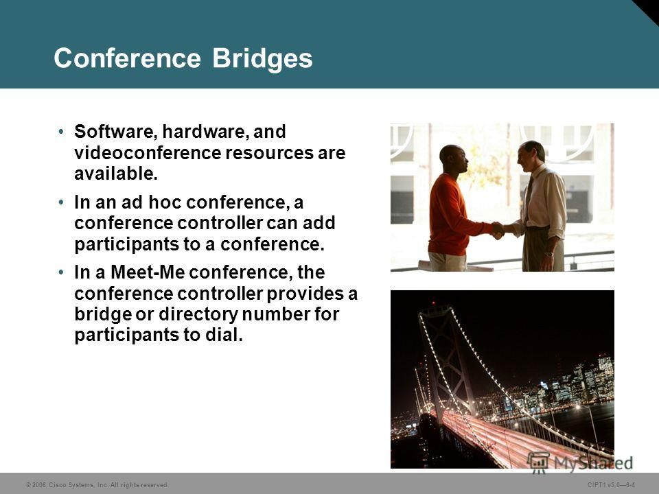 © 2006 Cisco Systems, Inc. All rights reserved. CIPT1 v5.06-4 Conference Bridges Software, hardware, and videoconference resources are available. In an ad hoc conference, a conference controller can add participants to a conference. In a Meet-Me conf