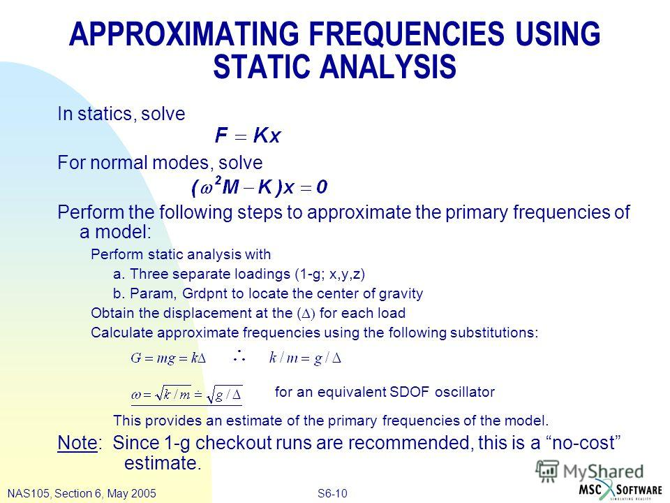 S6-10NAS105, Section 6, May 2005 APPROXIMATING FREQUENCIES USING STATIC ANALYSIS In statics, solve For normal modes, solve Perform the following steps to approximate the primary frequencies of a model: Perform static analysis with a. Three separate l