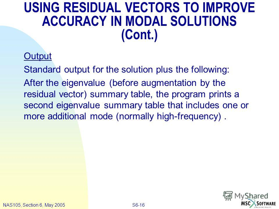 S6-16NAS105, Section 6, May 2005 USING RESIDUAL VECTORS TO IMPROVE ACCURACY IN MODAL SOLUTIONS (Cont.) Output Standard output for the solution plus the following: After the eigenvalue (before augmentation by the residual vector) summary table, the pr