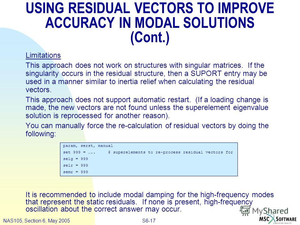 S6-17NAS105, Section 6, May 2005 USING RESIDUAL VECTORS TO IMPROVE ACCURACY IN MODAL SOLUTIONS (Cont.) Limitations This approach does not work on structures with singular matrices. If the singularity occurs in the residual structure, then a SUPORT en