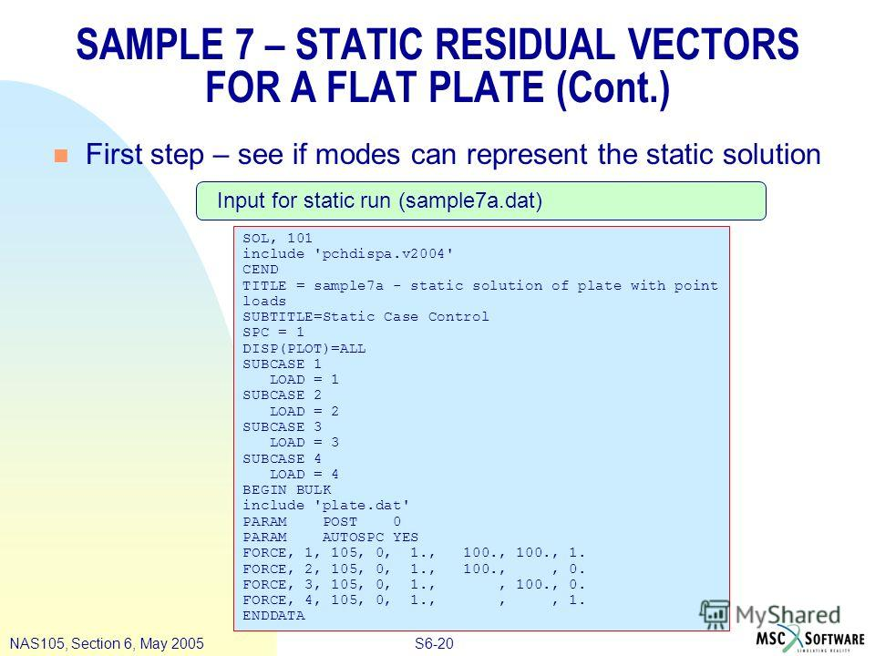 S6-20NAS105, Section 6, May 2005 SAMPLE 7 – STATIC RESIDUAL VECTORS FOR A FLAT PLATE (Cont.) n First step – see if modes can represent the static solution SOL, 101 include 'pchdispa.v2004' CEND TITLE = sample7a - static solution of plate with point l