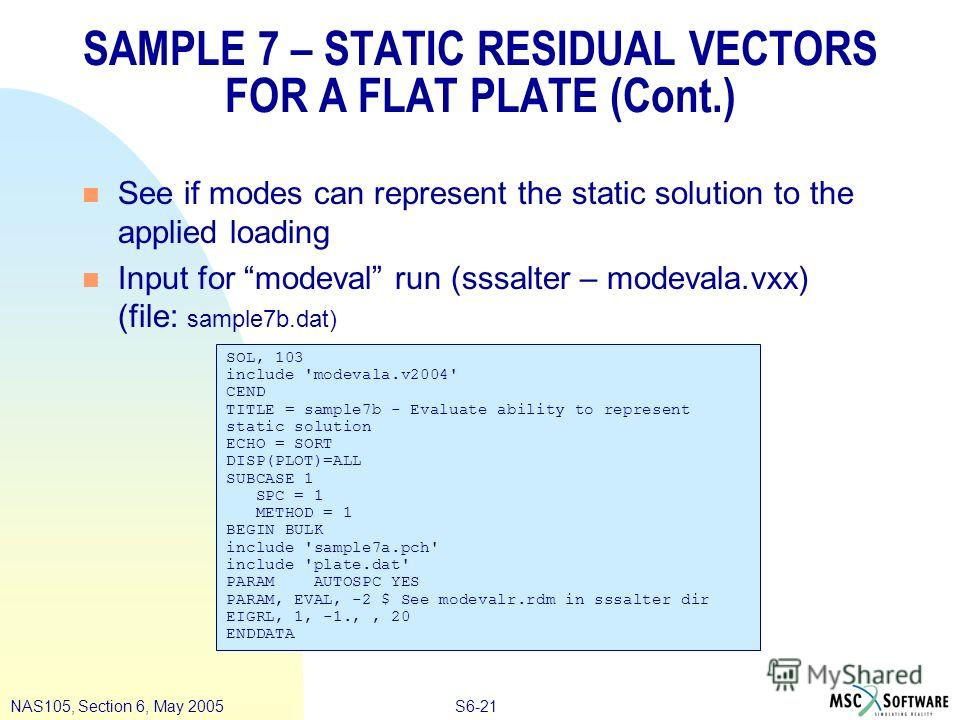 S6-21NAS105, Section 6, May 2005 SAMPLE 7 – STATIC RESIDUAL VECTORS FOR A FLAT PLATE (Cont.) n See if modes can represent the static solution to the applied loading n Input for modeval run (sssalter – modevala.vxx) (file: sample7b.dat) SOL, 103 inclu