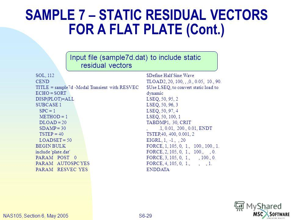S6-29NAS105, Section 6, May 2005 SAMPLE 7 – STATIC RESIDUAL VECTORS FOR A FLAT PLATE (Cont.) Input file (sample7d.dat) to include static residual vectors SOL, 112 CEND TITLE = sample7d -Modal Transient with RESVEC ECHO = SORT DISP(PLOT)=ALL SUBCASE 1