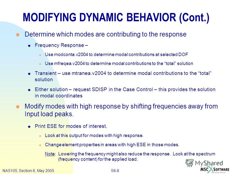 S6-8NAS105, Section 6, May 2005 MODIFYING DYNAMIC BEHAVIOR (Cont.) n Determine which modes are contributing to the response u Frequency Response – l Use modconta.v2004 to determine modal contributions at selected DOF l Use mfreqea.v2004 to determine