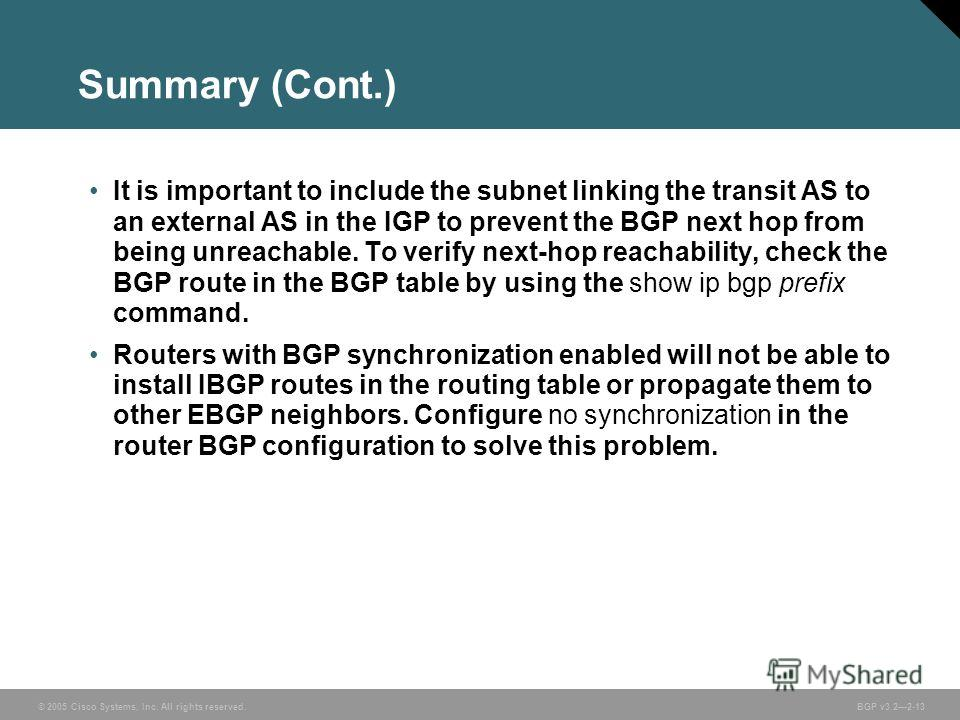 © 2005 Cisco Systems, Inc. All rights reserved. BGP v3.22-13 Summary (Cont.) It is important to include the subnet linking the transit AS to an external AS in the IGP to prevent the BGP next hop from being unreachable. To verify next-hop reachability