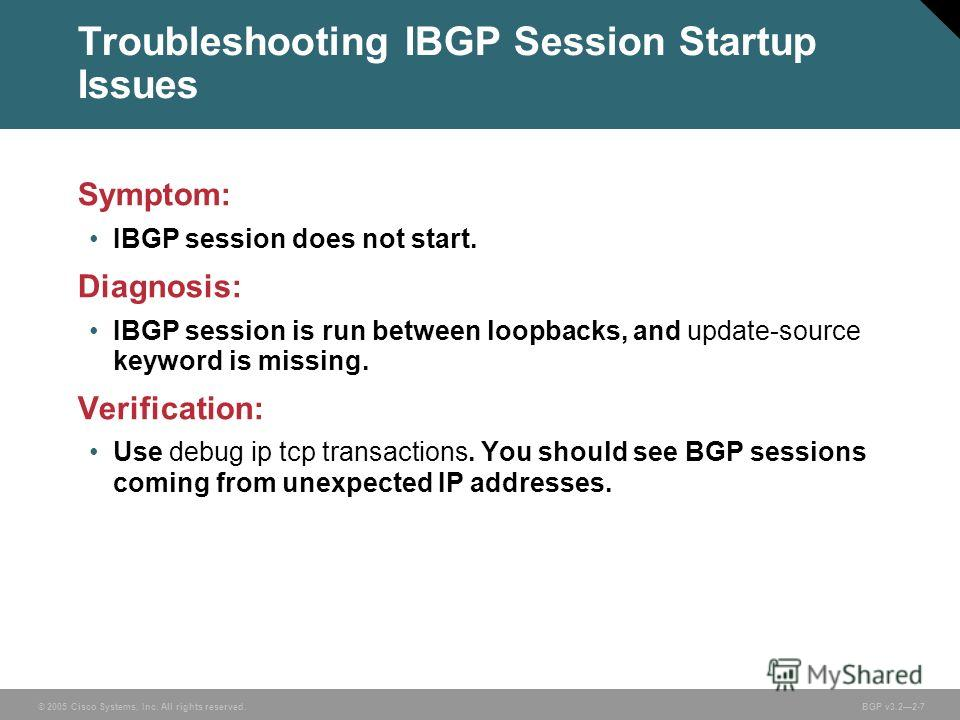 © 2005 Cisco Systems, Inc. All rights reserved. BGP v3.22-7 Troubleshooting IBGP Session Startup Issues Symptom: IBGP session does not start. Diagnosis: IBGP session is run between loopbacks, and update-source keyword is missing. Verification: Use de
