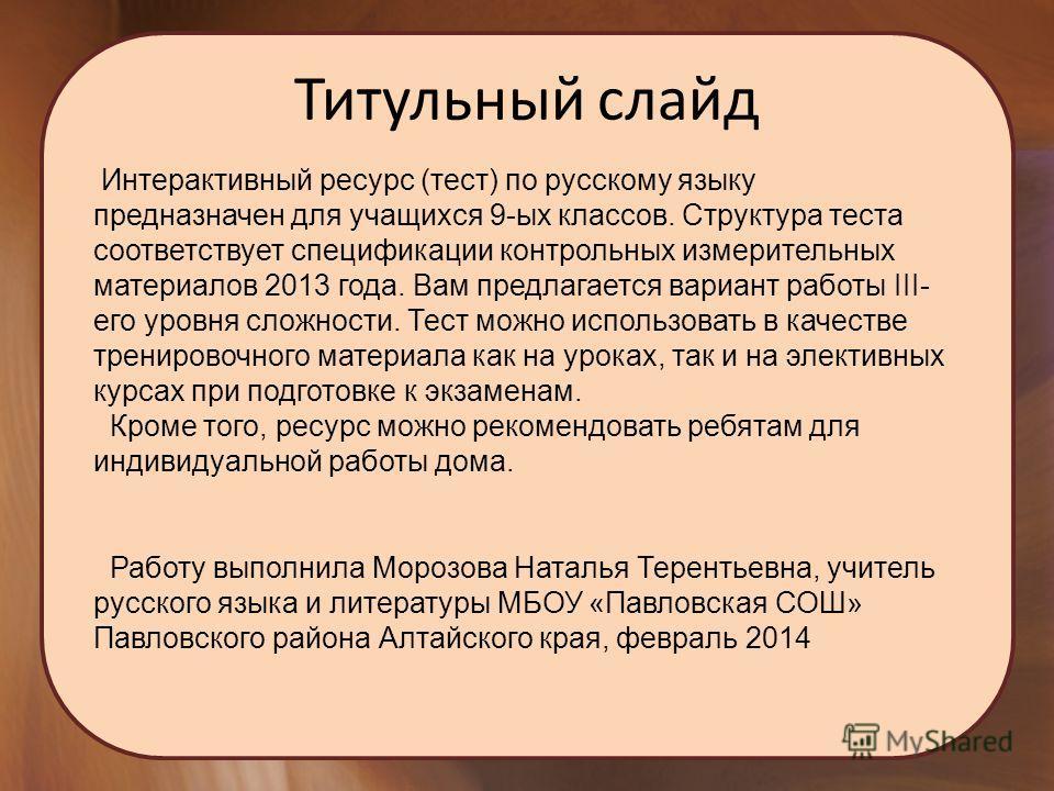 Титульный слайд Интерактивный ресурс (тест) по русскому языку предназначен для учащихся 9-ых классов. Структура теста соответствует спецификации контрольных измерительных материалов 2013 года. Вам предлагается вариант работы III- его уровня сложности