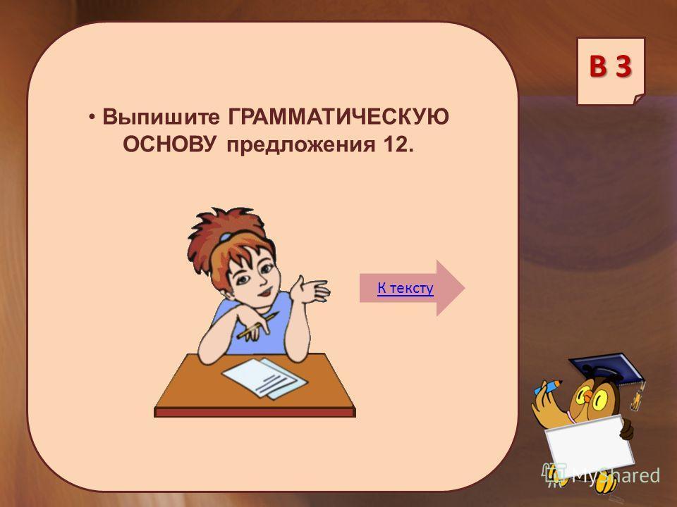 Выпишите ГРАММАТИЧЕСКУЮ ОСНОВУ предложения 12. В 3 К тексту