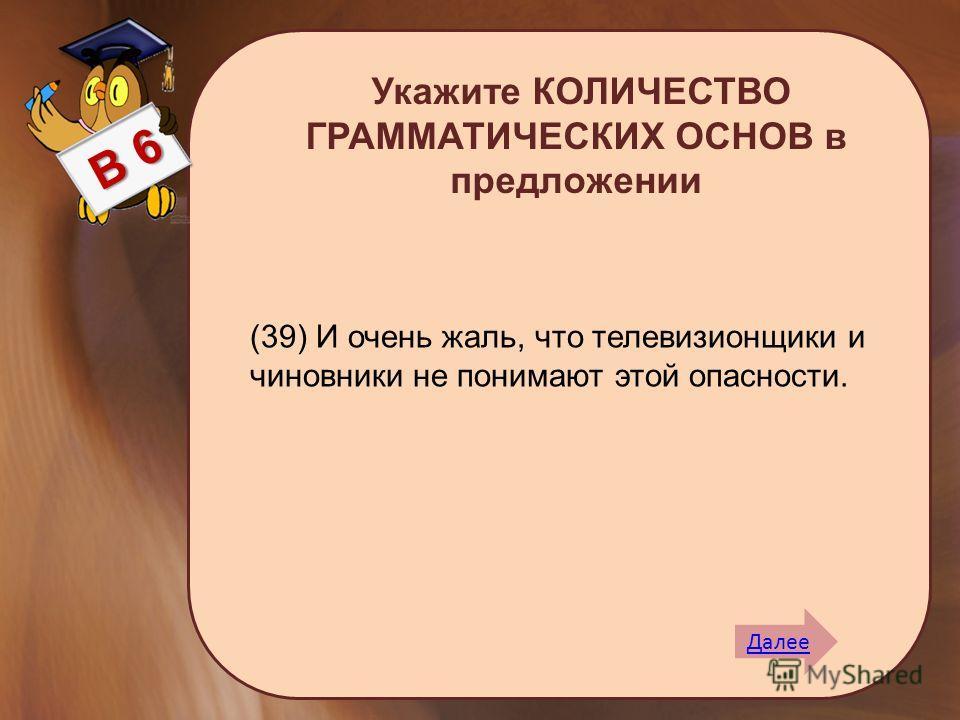 Укажите КОЛИЧЕСТВО ГРАММАТИЧЕСКИХ ОСНОВ в предложении В 6 (39) И очень жаль, что телевизионщики и чиновники не понимают этой опасности. Далее