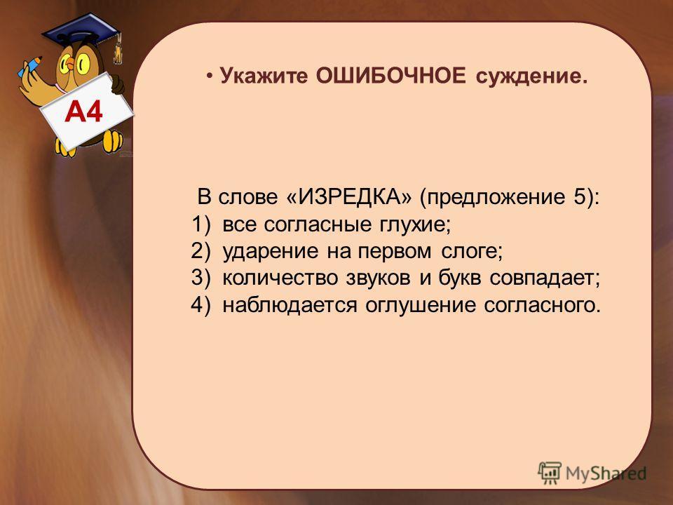 А4 Укажите ОШИБОЧНОЕ суждение. В слове «ИЗРЕДКА» (предложение 5): 1) все согласные глухие; 2) ударение на первом слоге; 3) количество звуков и букв совпадает; 4) наблюдается оглушение согласного.