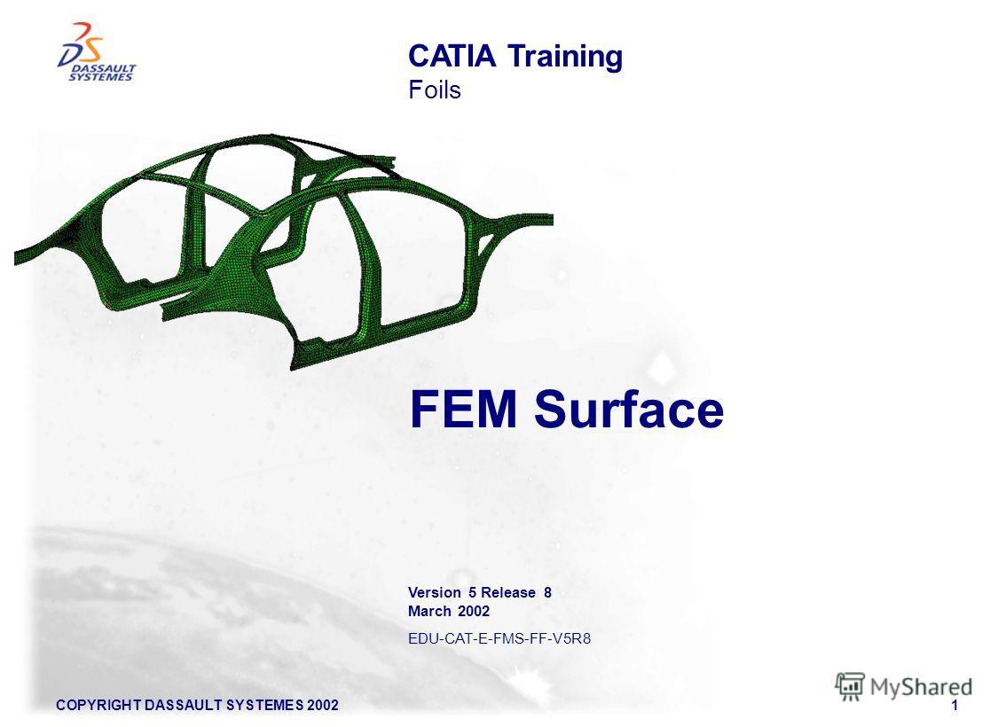 COPYRIGHT DASSAULT SYSTEMES 20021 FEM Surface CATIA Training Foils Version 5 Release 8 March 2002 EDU-CAT-E-FMS-FF-V5R8