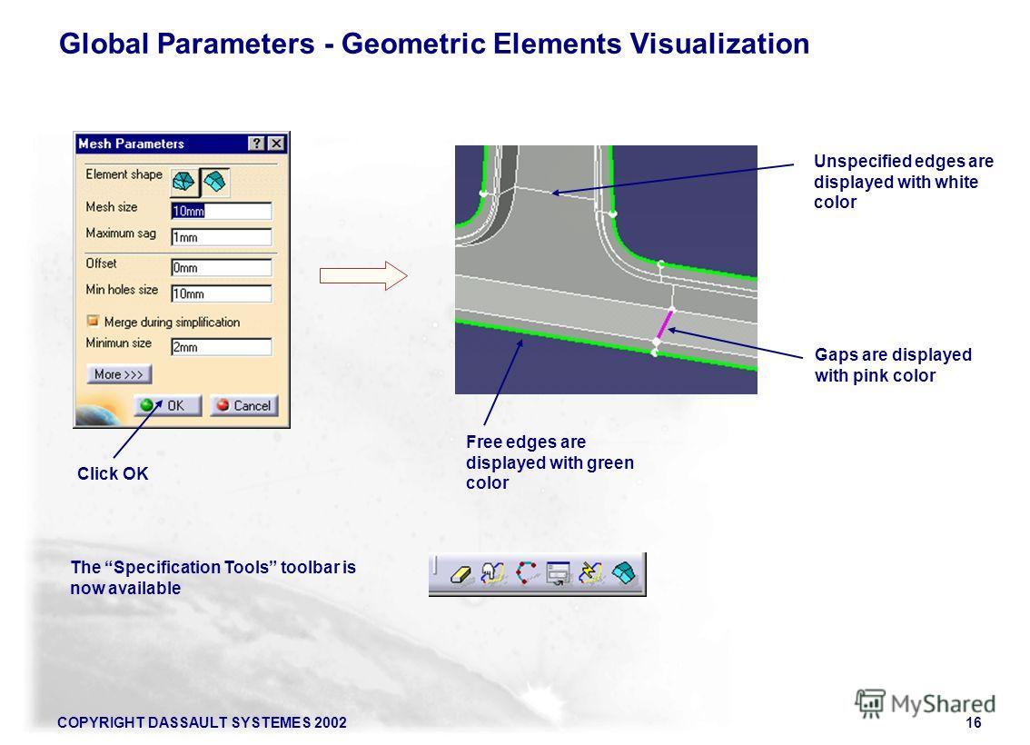 COPYRIGHT DASSAULT SYSTEMES 200216 The Specification Tools toolbar is now available Click OK Free edges are displayed with green color Gaps are displayed with pink color Unspecified edges are displayed with white color Global Parameters - Geometric E