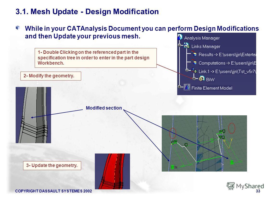 COPYRIGHT DASSAULT SYSTEMES 200233 2- Modify the geometry. 3- Update the geometry. Modified section 3.1. Mesh Update - Design Modification While in your CATAnalysis Document you can perform Design Modifications and then Update your previous mesh. 1-