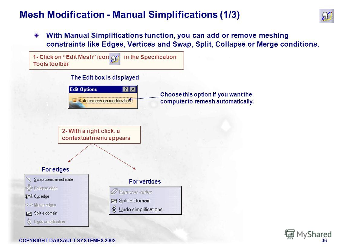COPYRIGHT DASSAULT SYSTEMES 200236 Mesh Modification - Manual Simplifications (1/3) With Manual Simplifications function, you can add or remove meshing constraints like Edges, Vertices and Swap, Split, Collapse or Merge conditions. 1- Click on Edit M