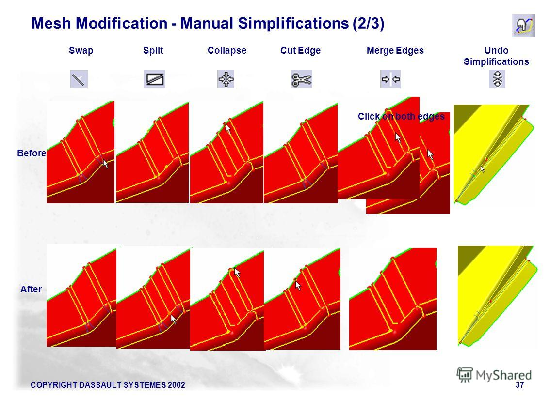 COPYRIGHT DASSAULT SYSTEMES 200237 Mesh Modification - Manual Simplifications (2/3) SwapSplitCollapseCut EdgeMerge EdgesUndo Simplifications Before After Click on both edges