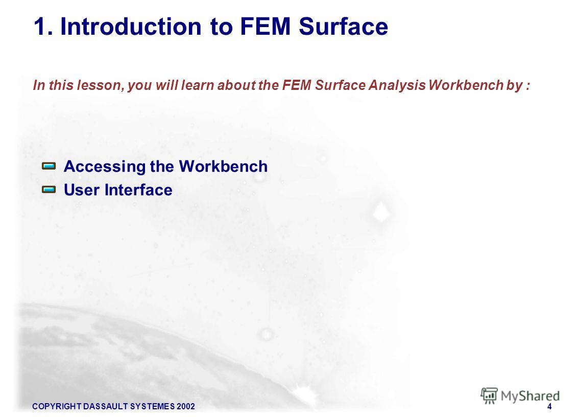 COPYRIGHT DASSAULT SYSTEMES 20024 1. Introduction to FEM Surface In this lesson, you will learn about the FEM Surface Analysis Workbench by : Accessing the Workbench User Interface