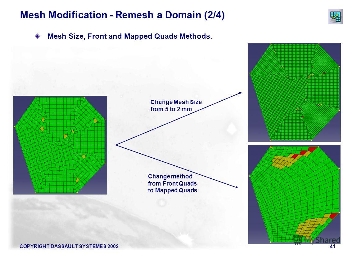 COPYRIGHT DASSAULT SYSTEMES 200241 Mesh Modification - Remesh a Domain (2/4) Mesh Size, Front and Mapped Quads Methods. Change Mesh Size from 5 to 2 mm Change method from Front Quads to Mapped Quads
