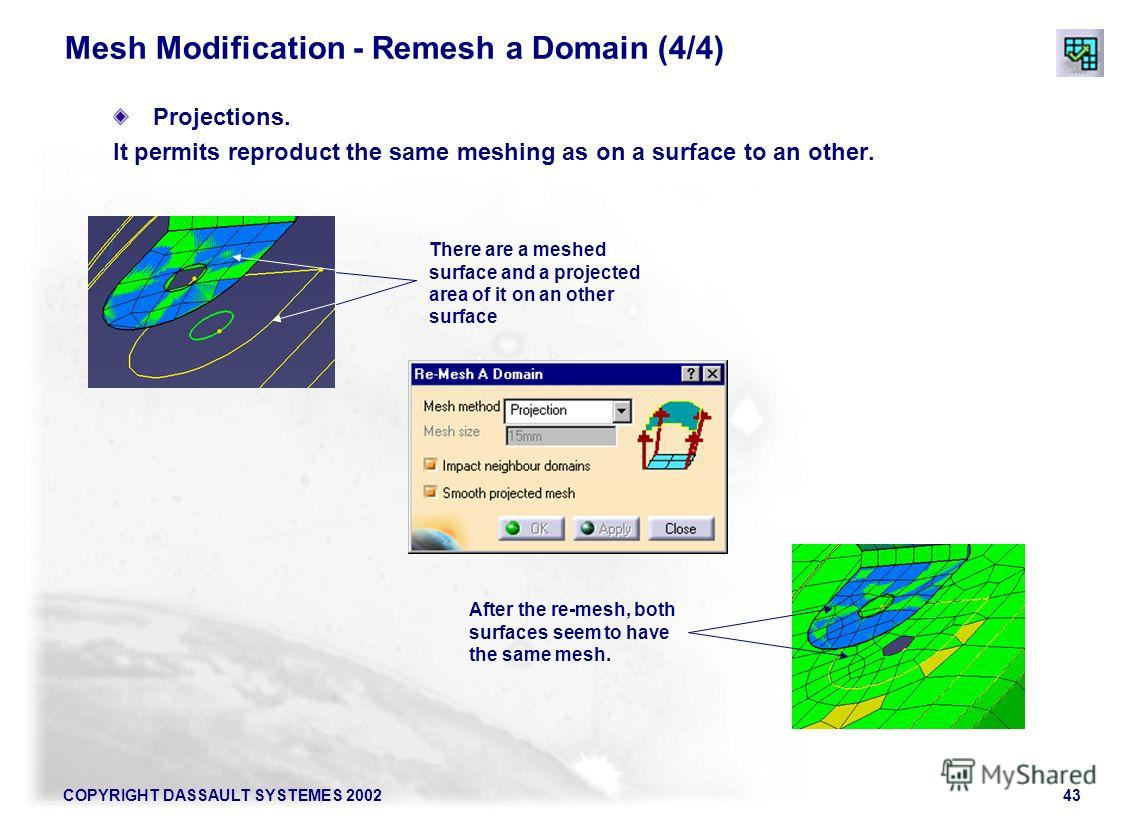 COPYRIGHT DASSAULT SYSTEMES 200243 Mesh Modification - Remesh a Domain (4/4) Projections. It permits reproduct the same meshing as on a surface to an other. There are a meshed surface and a projected area of it on an other surface After the re-mesh,