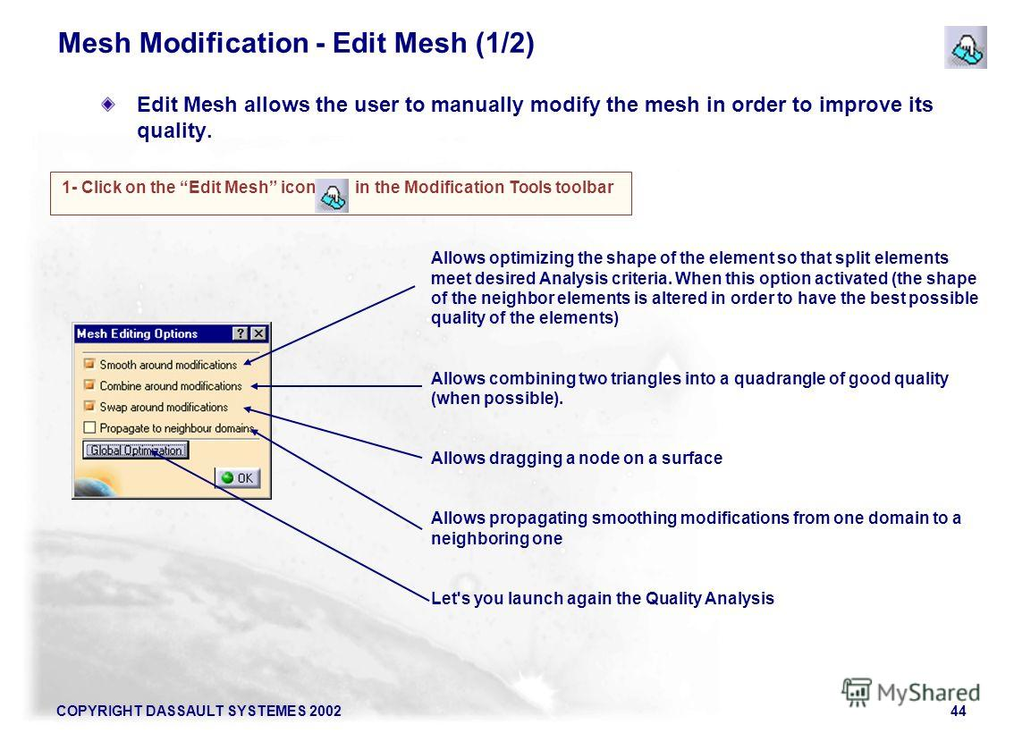 COPYRIGHT DASSAULT SYSTEMES 200244 Mesh Modification - Edit Mesh (1/2) Edit Mesh allows the user to manually modify the mesh in order to improve its quality. 1- Click on the Edit Mesh icon in the Modification Tools toolbar Allows optimizing the shape