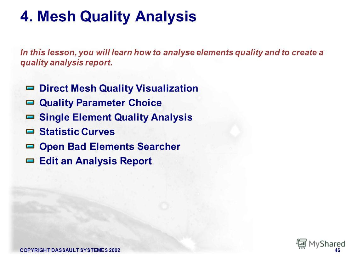 COPYRIGHT DASSAULT SYSTEMES 200246 4. Mesh Quality Analysis In this lesson, you will learn how to analyse elements quality and to create a quality analysis report. Direct Mesh Quality Visualization Quality Parameter Choice Single Element Quality Anal