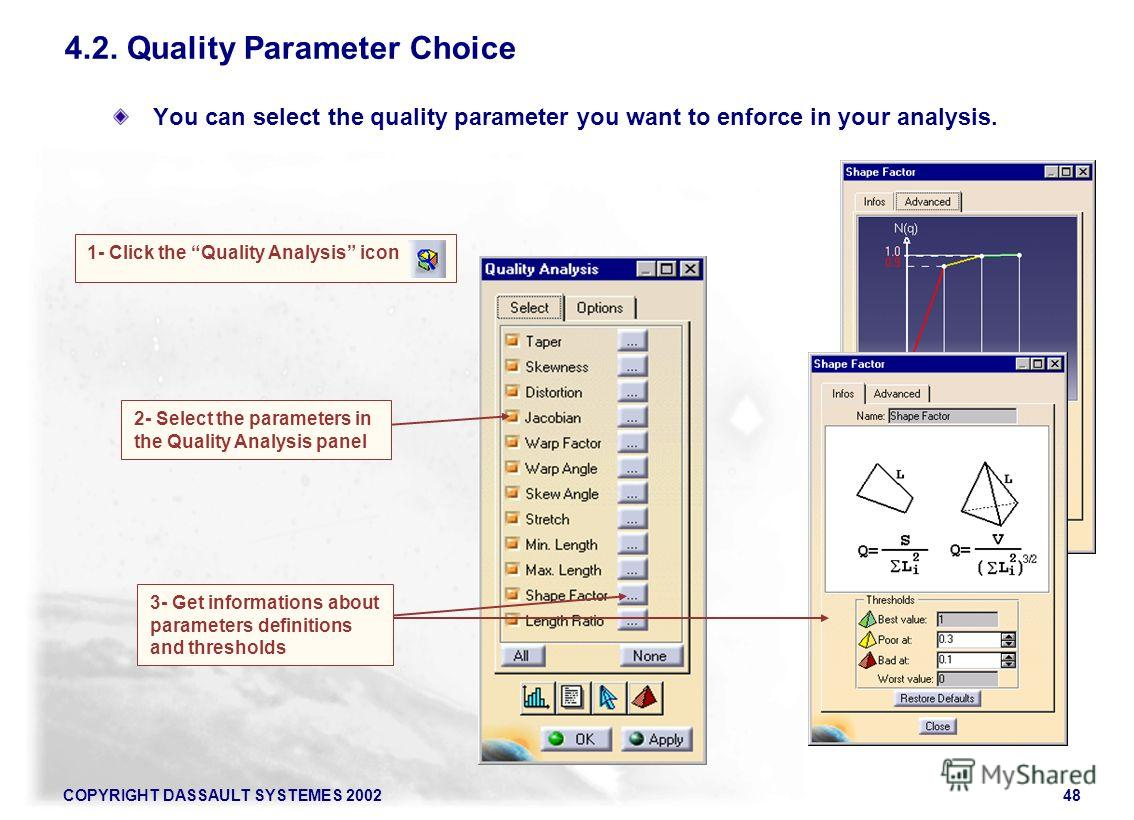 COPYRIGHT DASSAULT SYSTEMES 200248 4.2. Quality Parameter Choice You can select the quality parameter you want to enforce in your analysis. 1- Click the Quality Analysis icon 2- Select the parameters in the Quality Analysis panel 3- Get informations