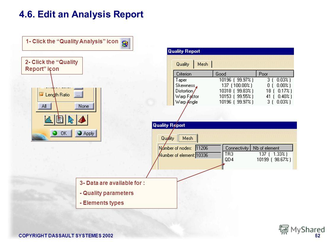COPYRIGHT DASSAULT SYSTEMES 200252 4.6. Edit an Analysis Report 1- Click the Quality Analysis icon 2- Click the Quality Report icon 3- Data are available for : - Quality parameters - Elements types