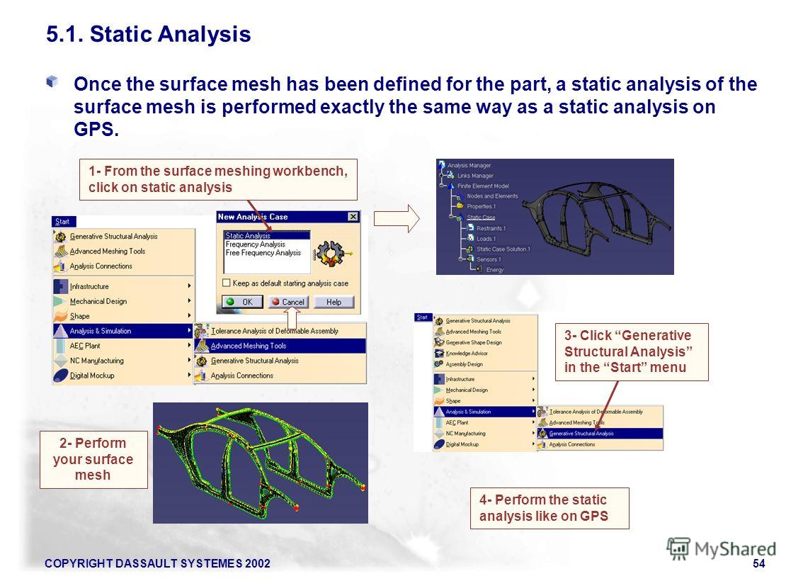 COPYRIGHT DASSAULT SYSTEMES 200254 5.1. Static Analysis Once the surface mesh has been defined for the part, a static analysis of the surface mesh is performed exactly the same way as a static analysis on GPS. 2- Perform your surface mesh 4- Perform