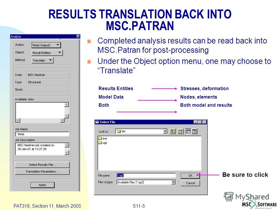 S11-5 PAT318, Section 11, March 2005 RESULTS TRANSLATION BACK INTO MSC.PATRAN Completed analysis results can be read back into MSC.Patran for post-processing Under the Object option menu, one may choose to Translate Results EntitiesStresses, deformat