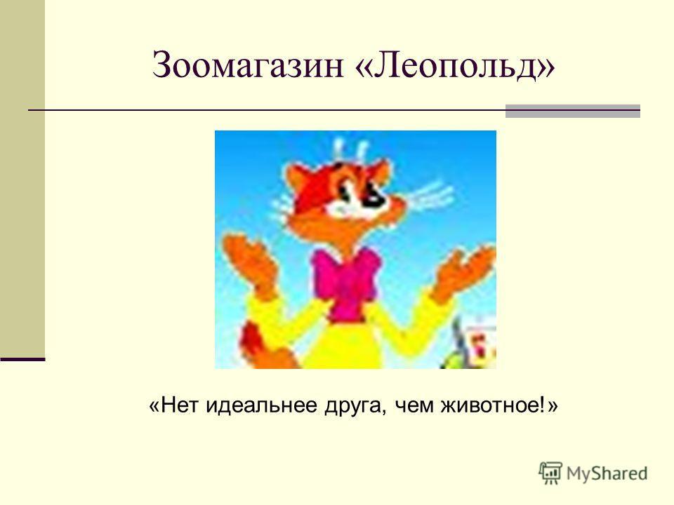 Зоомагазин «Леопольд» «Нет идеальнее друга, чем животное!»