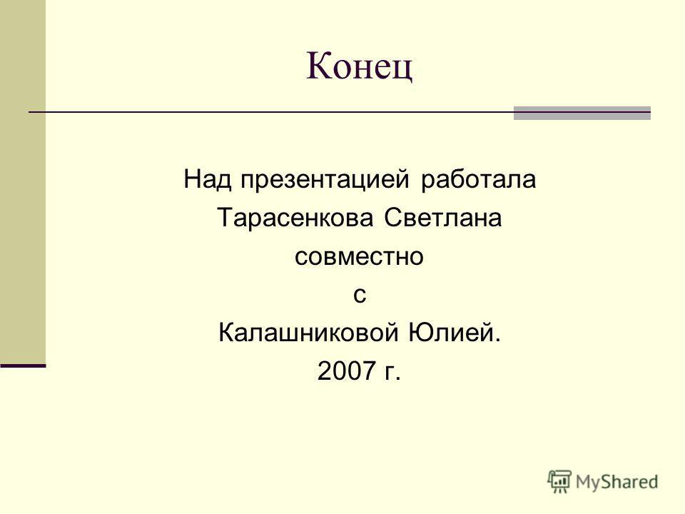 Конец Над презентацией работала Тарасенкова Светлана совместно с Калашниковой Юлией. 2007 г.