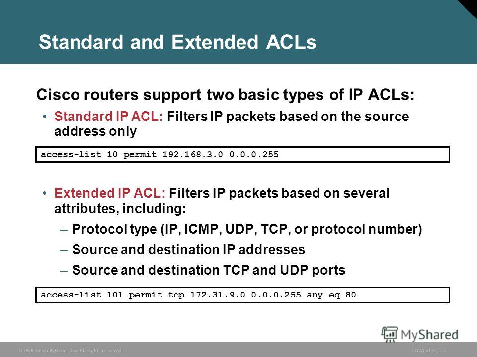 © 2006 Cisco Systems, Inc. All rights reserved.ISCW v1.05-3 Standard and Extended ACLs Cisco routers support two basic types of IP ACLs: Standard IP ACL: Filters IP packets based on the source address only Extended IP ACL: Filters IP packets based on