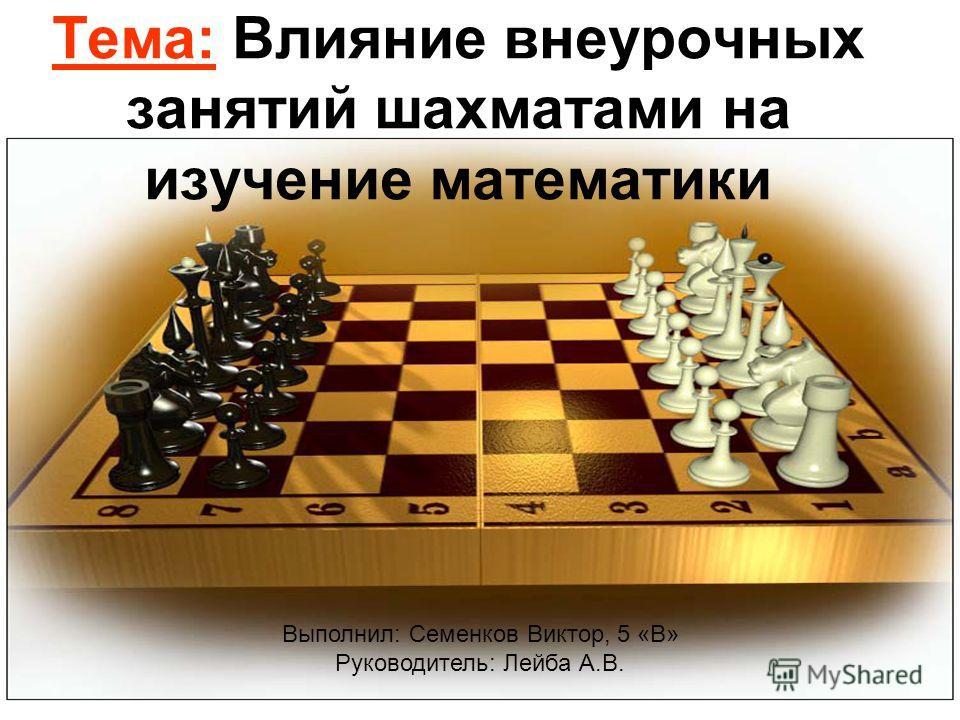 Тема: Влияние внеурочных занятий шахматами на изучение математики Выполнил: Семенков Виктор, 5 «В» Руководитель: Лейба А.В.
